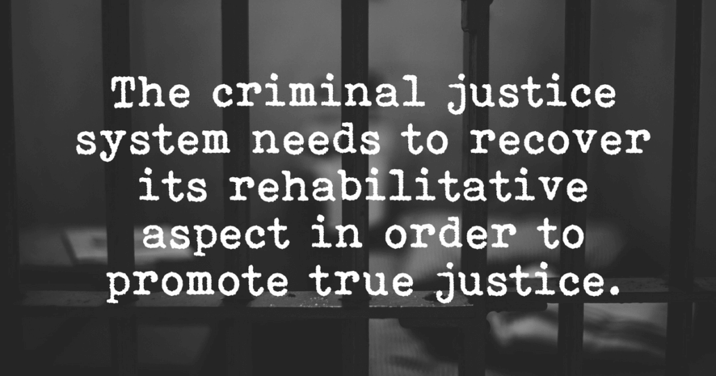 The criminal justice system needs to recover its rehabilitative aspect in order to promote true justice.