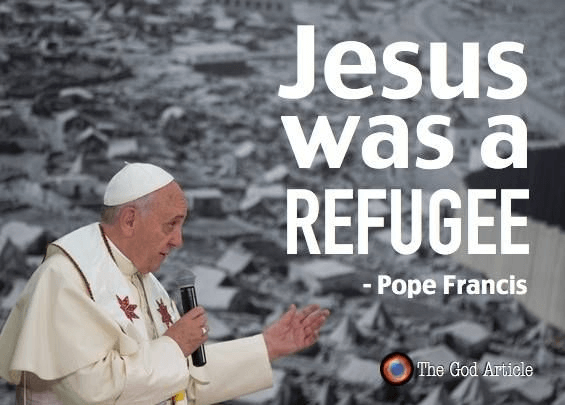Jesus was a refugee. -Pope Francis